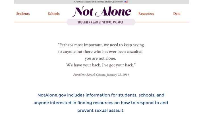 A White House initiative, Not Alone: Together Against Sexual Assault, is a website that contains information about resources on how to prevent and respond to sexual assault on college campuses.  (Source: notalone.org)